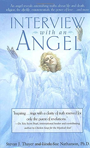 Interview with an Angel: An Angel Reveals Astonishing Truths About Life and Death, Religion, the Aferlife, Extraterrestrials, the Power of Love . . . and More