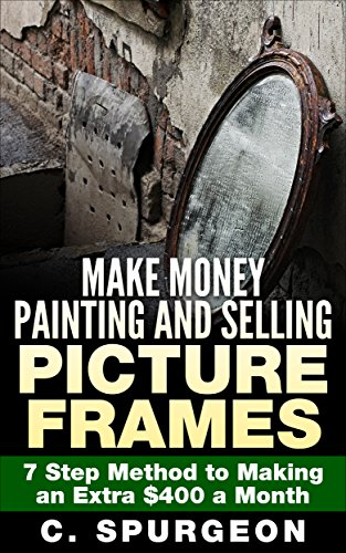 Make Money Painting and Selling Picture Frames: 7 Step Method to Making an Extra $400 a Month (Selling With Pictures compare prices)