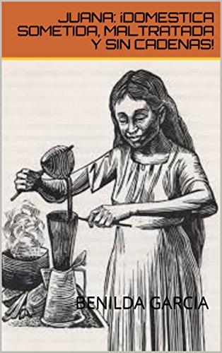 Amazon.com: JUANA: ¡DOMESTICA SOMETIDA, MALTRATADA Y SIN CADENAS! (Spanish Edition) eBook: Benilda García: Kindle Store