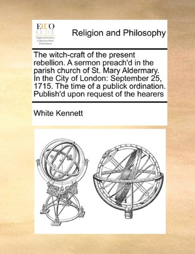 Download The witch-craft of the present rebellion. A sermon preach'd in the parish church of St. Mary Aldermary. In the City of London: September 25, 1715. The ... Publish'd upon request of the hearers ebook