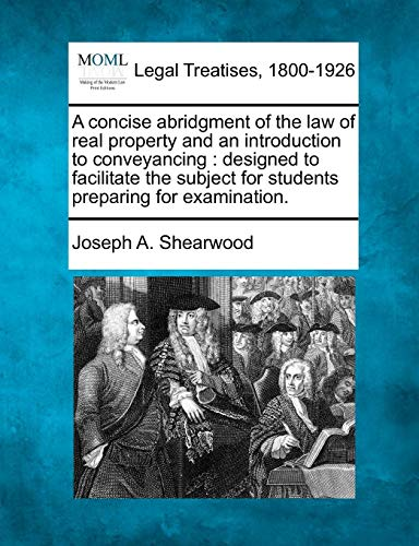 A concise abridgment of the law of real property and an introduction to conveyancing: designed to facilitate the subject