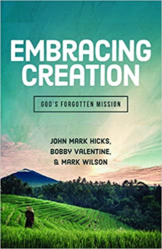 Embracing Creation Gods Forgotten Mission John Mark Hicks Phd