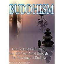 Buddhism: How to Find Fulfilment and Still Your Mind Through the Teachings of Buddha (Buddhism for Beginners, Zen Meditation, Four Noble Truths)