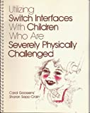 Utilizing Switch Interfaces with Children Who Are Severely Physically Challenged : An Emphasis on Communication Strategies, Goosens, Carl and Crain, Sharon S., 0890795169