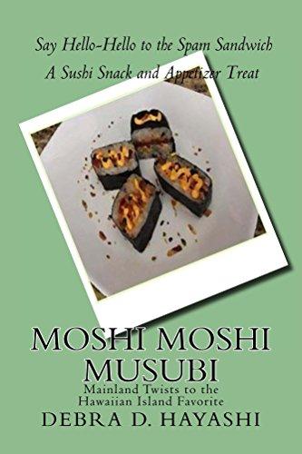 Moshi Moshi Musubi: Say HELLO-HELLO to the SPAM Sandwich - Mainland Twists to the Hawaiian Island Favorite by Debra Hayashi