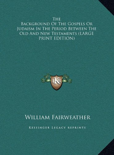 Read Online The Background Of The Gospels Or Judaism In The Period Between The Old And New Testaments (LARGE PRINT EDITION) ebook