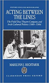 Acting between the Lines: The Field Day Theatre Company and Irish Cultural Politics, 1980-1984 (Oxford English Monographs)