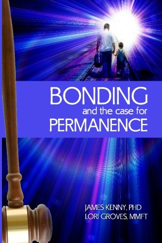 Bonding and the Case for Permanence: Preventing mental illness, crime, and homelessness among children in foster care and adoption. A guide for attorneys, judges, therapists and child welfare.