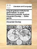 Linguæ Græcæ Institutiones Grammaticæ in Usum Studiosæ Juventutis Auctore Alexandro Dunlop, Editio Quinta, Alexander Dunlop, 1170931073