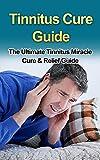 Tinnitus Cure Guide : The Ultimate Tinnitus Miracle Cure & Relief Guide **FREE VIDEO BONUS** (tinnitus cure, tinnitus miracle, tinnitus relief, tinnitus … therapy, tinnitus stop, tinnitus remedy)