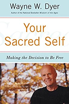 Your Sacred Self: Making the Decision to Be Free by [Dyer, Wayne W.]