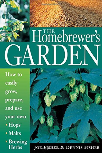 The Homebrewer's Garden: How to Easily Grow, Prepare, and Use Your Own Hops, Malts, Brewing Herbs by Dennis Fisher, Joe Fisher