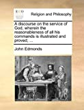 A Discourse on the Service of God, Wherein the Reasonableness of All His Commands Is Illustrated and Proved;, John Edmonds, 1140787802