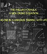 The Phillips Formula - A New Drake Equation: ALONE IN A UNIVERSE TEEMING WITH LIFE