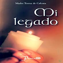 Mi legado [My Legacy] Audiobook by Madre Teresa de Calcuta Narrated by Ruben Carrillo, Maria del Carmen Aguado