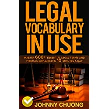 Legal Vocabulary In Use: Master 600+ Essential Legal Terms And Phrases Explained In 10 Minutes A Day