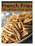 French Fries :The Ultimate Recipe Guide - Over 30 Delicious & Best Selling Recipes