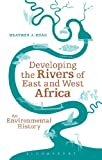 Developing the Rivers of East and West Africa, Heather J. Hoag, 1441155406