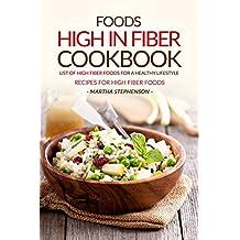 Foods High in Fiber Cookbook: List of High Fiber Foods for a Healthy Lifestyle - Recipes for High Fiber Foods
