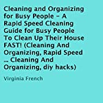 Cleaning and Organizing for Busy People : A Rapid Speed Cleaning Guide for Busy People to Clean Up Their House FAST! | Virginia French
