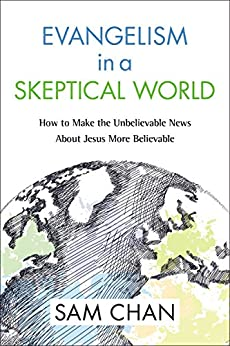 Evangelism in a Skeptical World: How to Make the Unbelievable News about Jesus More Believable by [Chan, Sam]