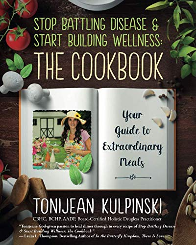Stop Battling Disease & Start Building Wellness: The Cookbook: Your Guide to Extraordinary Meals by Tonijean Kulpinski CBHC