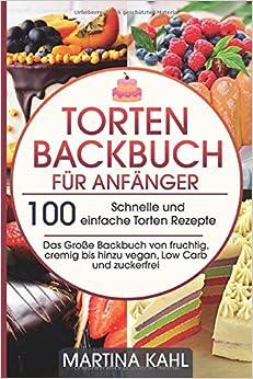 Torten Backbuch für Anfänger: 100 Schnelle und einfache Torten-Rezepte von Martina Kahl