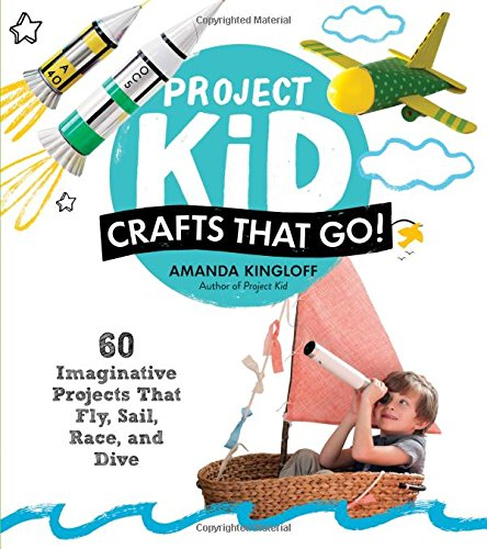Project Kid: Crafts That Go!: 60 Imaginative Projects That Fly, Sail, Race, and Dive ()