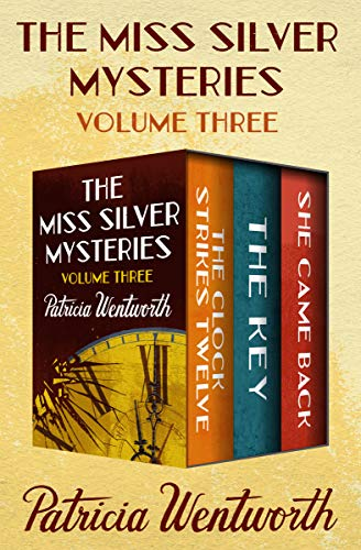 The Miss Silver Mysteries Volume Three: The Clock Strikes Twelve, The Key, and She Came Back by [Wentworth, Patricia]