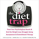 The Diet Trap: Feed Your Psychological Needs and End the Weight Loss Struggle Using Acceptance and Commitment Therapy | Sandra M. Weineland PhD,Jason Lillis PhD,JoAnne Dahl PhD