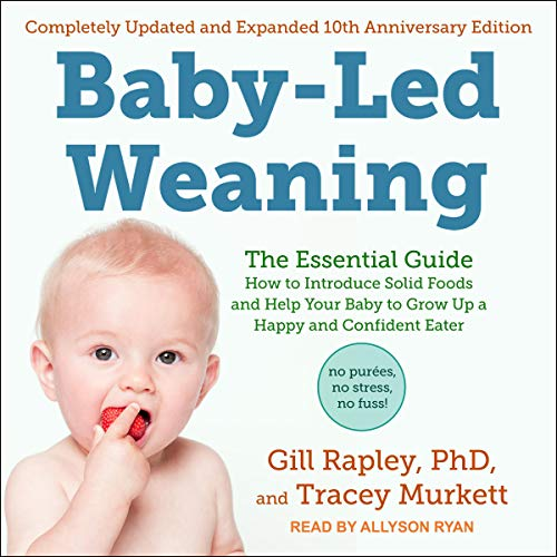 Baby-Led Weaning, Completely Updated and Expanded Tenth Anniversary Edition: The Essential Guide - How to Introduce Solid Foods and Help Your Baby to Grow Up a Happy and Confident Eater by Gill Rapley PhD, Tracey Murkett