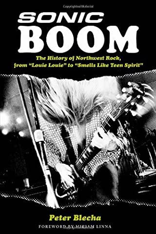 Sonic Boom!: The History of Northwest Rock, from Louie, Louie to Smells Like Teen Spirit (Sonic Boom Kindle)