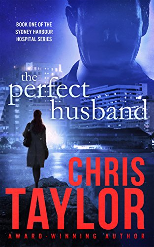 The Perfect Husband - Book One of the Sydney Harbour Hospital Series: A gripping, emotionally charged start to the new Chris Taylor series. This fast paced romantic suspense thriller won't disappoint by [Taylor, Chris]