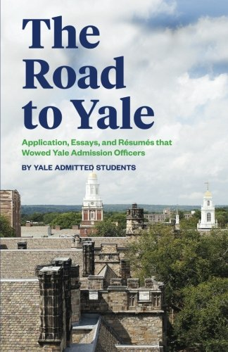 The Road to Yale: Application, Essays, and Resumes that Wowed Yale Admission Officers cover