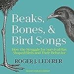 Beaks, Bones and Bird Songs: How the Struggle for Survival Has Shaped Birds and Their Behavior   Roger Lederer
