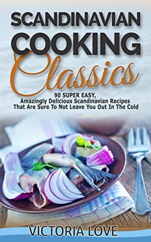 Scandinavian: 90 Super Easy, Amazingly Delicious Scandinavian Recipes Cookbook That Are Sure To Not Leave You Out In The Cold (cooking for beginners, mediterranean, ... cookbook, mediterranean diet for weight) by Victoria Love