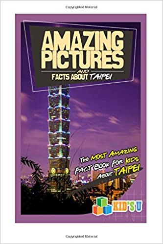 Amazing Pictures and Facts About Taipei: The Most Amazing Fact Book