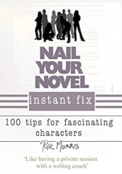 Nail Your Novel Instant Fix: 100 tips for fascinating characters by [Morris, Roz]