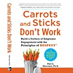 Carrots and Sticks Don't Work: Build a Culture of Employee Engagement with the Principles of RESPECT | Paul L. Marciano