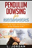PENDULUM DOWSING : Pendulum Dowsing For Beginners, Discover The Magic And The Healing Power Of The Pendulum Now ! - pendulum dowsing, pendulum magic, pendulum healing, pendulum divination -