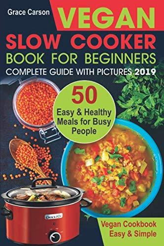 Vegan Slow Cooker Book for Beginners: 50 Easy and Healthy Meals for Busy People (slow cooker, crock pot, crockpot, vegan,vegetarian cookbook) (Vegan Slow Cooker for Beginners) (Cooker Beginners Vegan For Slow)