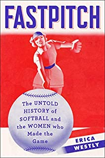 Book Cover: Fastpitch: The Untold History of Softball and the Women Who Made the Game