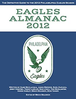 Eagles Almanac 2012: The Definitive Guide to the 2012 Philadelphia Eagles Season by [Tanier, Mike, Sarley, Derek, McAllister, Tom, Lynch, Sam, Bevilacqua, Gabe, Kempski, Jimmy, Lawlor, Tommy, Brewer, Jason, Kapadia, Sheil]