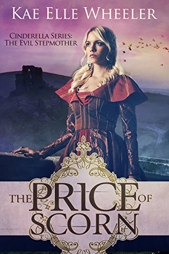 Book: The Price of Scorn - book iv: Cinderella's Evil Stepmother (Cinderella Series) by Kae Elle Wheeler
