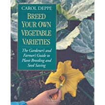 Breed Your Own Vegetable Varieties: The Gardener's and Farmer's Guide to Plant Breeding and Seed Saving, 2nd Edition: The Gardener's and Farmers Guide to Plant Breeding and Seed Saving