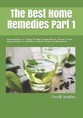 The Best Home Remedies Part 1: Home Remedies For Treating The Most Common Illnesses. Discover The Best Home Remedies For Acid Reflux, Dandruff, Allergies And Much More!!! (Healing With Series)