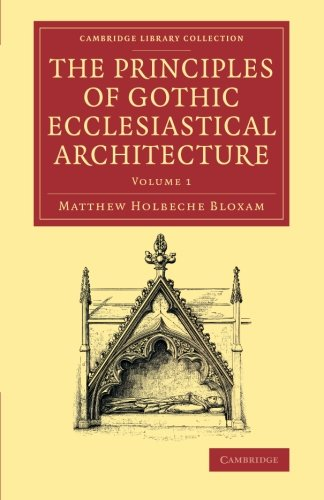 Download The Principles of Gothic Ecclesiastical Architecture: With an Explanation of Technical Terms, and a Centenary of Ancient Terms (Cambridge Library Collection - Art and Architecture) (Volume 1) ebook