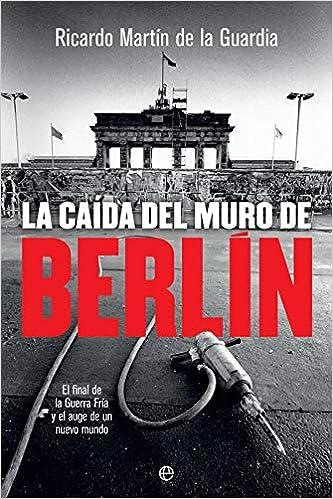 La Caída Del Muro De Berlín: El Final De La Guerra Fría Y El Auge De Un Nuevo Mundo por Ricardo Martín De La Guardia epub