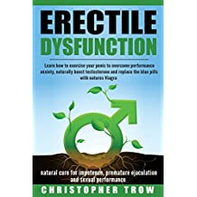 Erectile Dysfunction: Learn How to Exercise Your Penis to Overcome Performance A: Natural cure for impotence, premature ejaculation & sexual performance