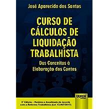 Curso de Cálculos de Liquidação Trabalhista: dos Conceitos à Elaboração das Contas - Revista e Atualizada de Acordo com a Reforma Trabalhista (lei 13.467/2017)